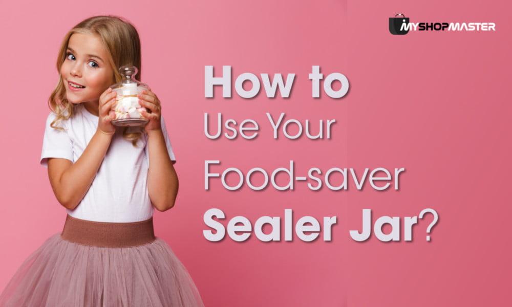How to Use Your Food saver Sealer Jar